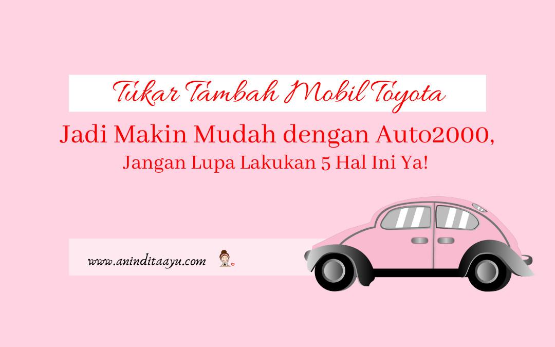 Tukar Tambah Mobil Toyota Jadi Makin Mudah dengan Auto2000, Jangan Lupa Lakukan 5 Hal Ini Ya!