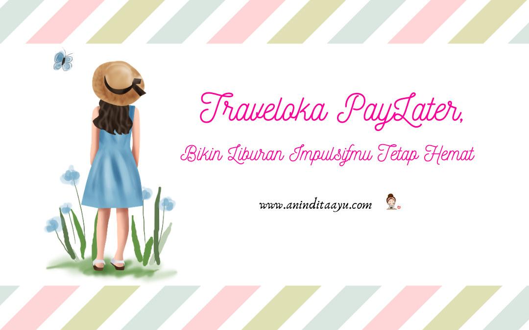Traveloka PayLater, Bikin Liburan Impulsifmu Tetap Hemat