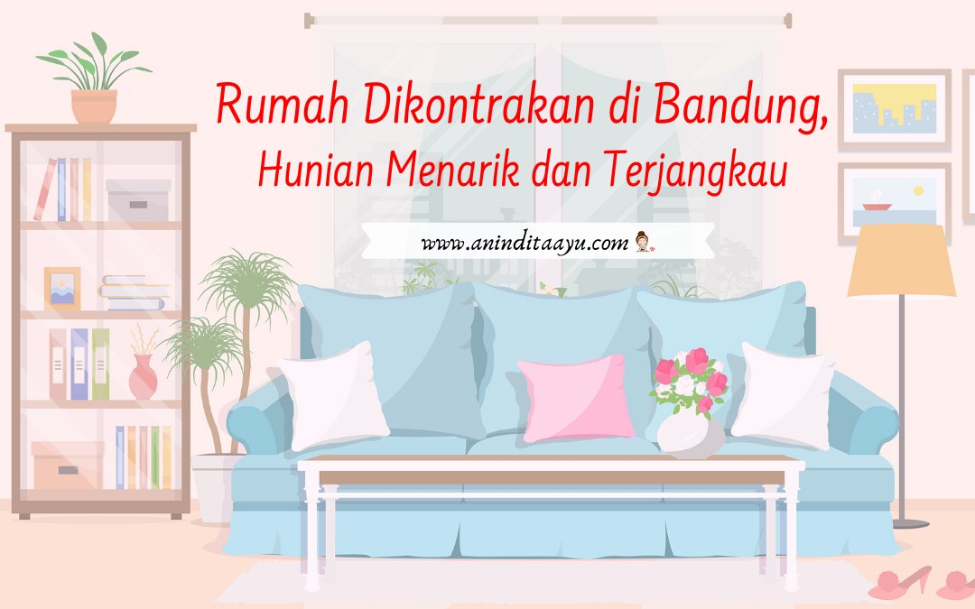 Rumah Dikontrakan di Bandung, Hunian Menarik dan Terjangkau