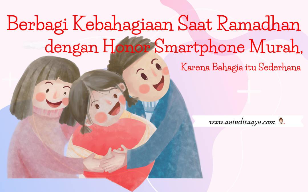 Berbagi Kebahagiaan Saat Ramadhan dengan Honor Smartphone Murah, Karena Bahagia itu Sederhana