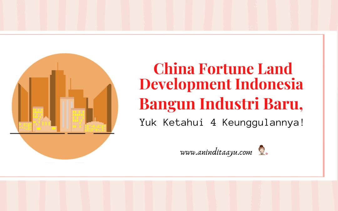 China Fortune Land Development Indonesia Bangun Kota Industri Baru, Yuk Ketahui 4 Keunggulannya!