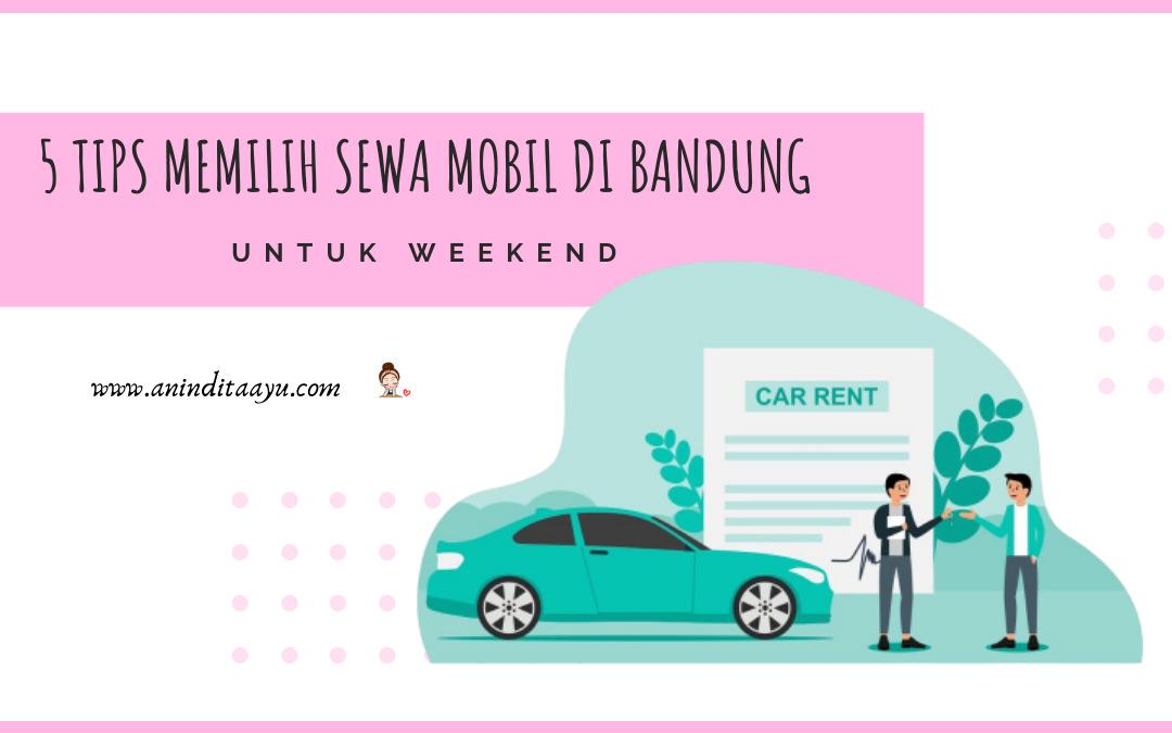5 Tips Memilih Sewa Mobil di Bandung untuk Weekend