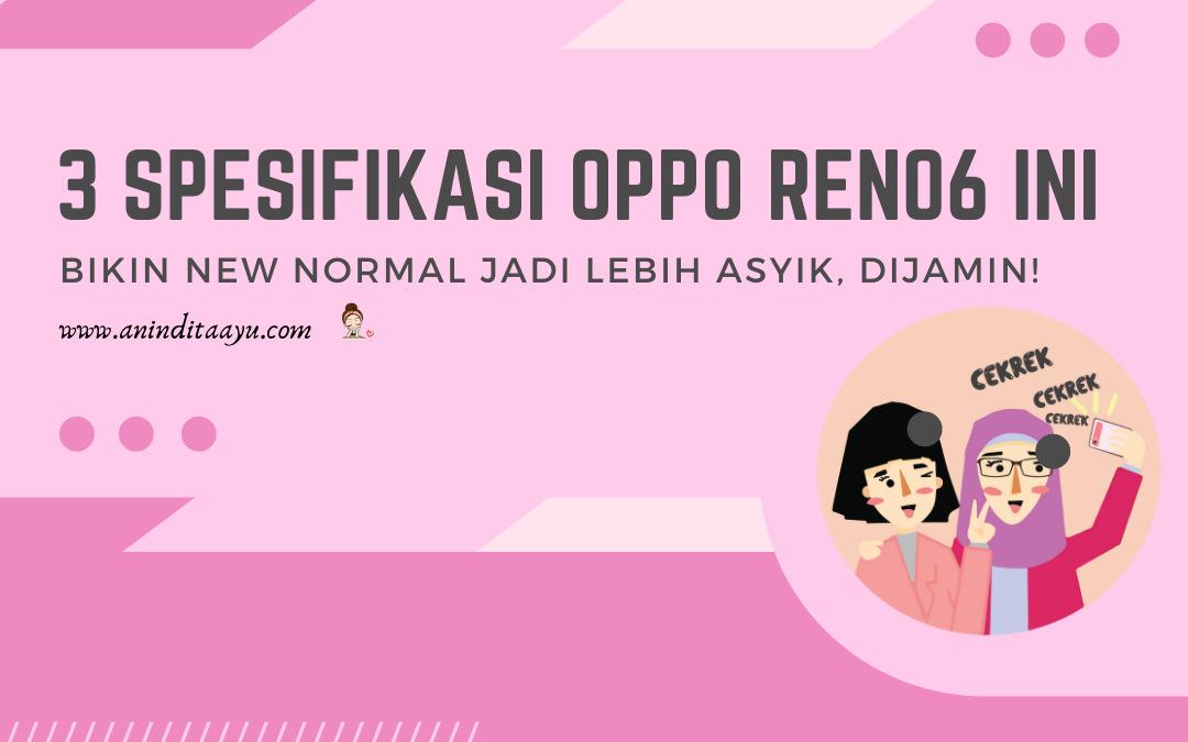 3 Spesifikasi OPPO Reno6 Ini Bikin New Normal Jadi Lebih Asyik, Dijamin!
